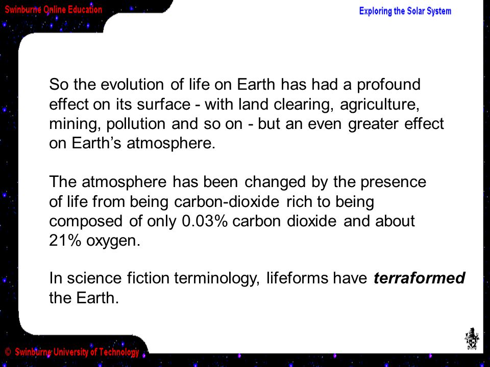 So the evolution of life on Earth has had a profound effect on its surface - with land clearing, agriculture, mining, pollution and so on - but an eve