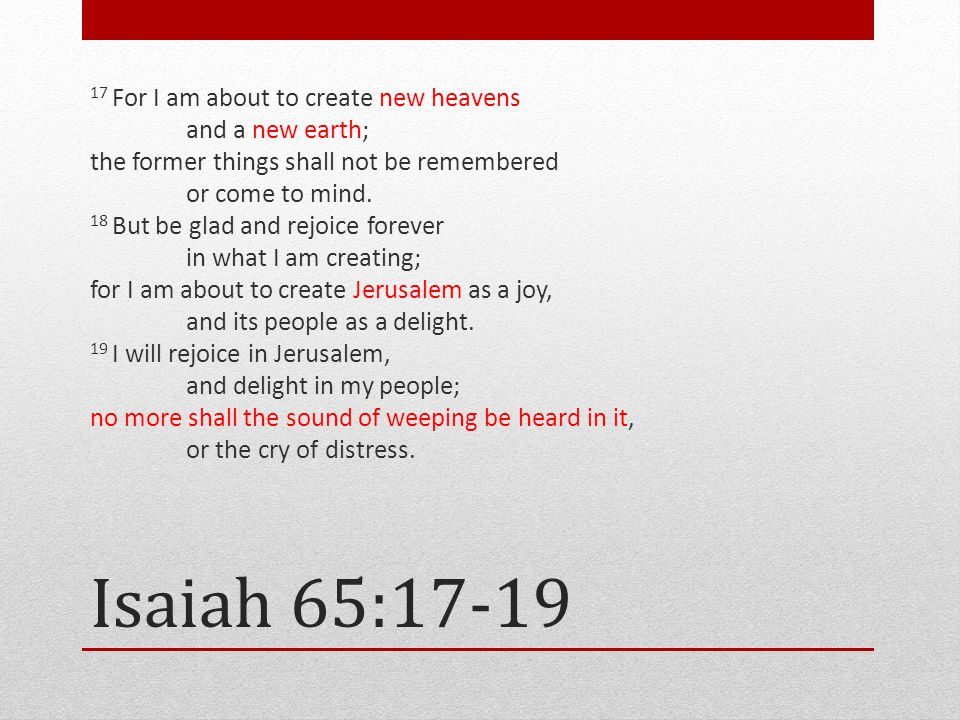 Isaiah 65:17-19 17 For I am about to create new heavens and a new earth; the former things shall not be remembered or come to mind.