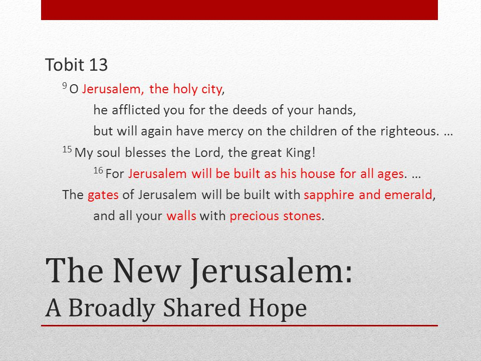 The New Jerusalem: A Broadly Shared Hope Tobit 13 9 O Jerusalem, the holy city, he afflicted you for the deeds of your hands, but will again have mercy on the children of the righteous.