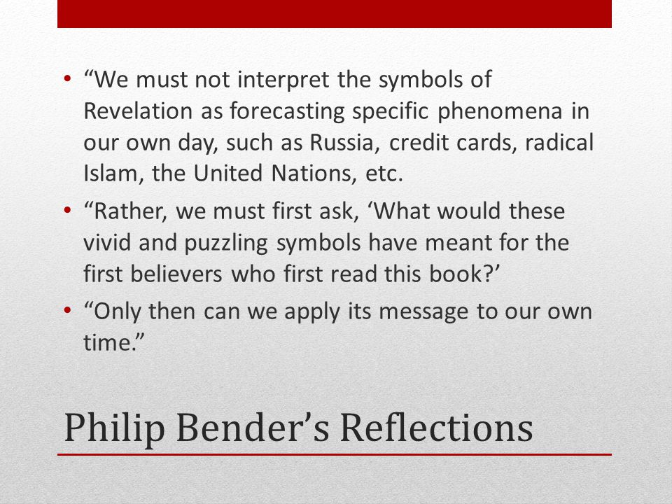 Philip Bender's Reflections We must not interpret the symbols of Revelation as forecasting specific phenomena in our own day, such as Russia, credit cards, radical Islam, the United Nations, etc.