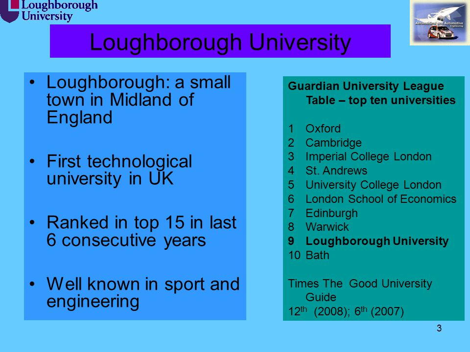 3 Loughborough University Loughborough: a small town in Midland of England First technological university in UK Ranked in top 15 in last 6 consecutive