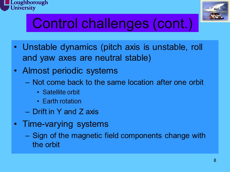 8 Control challenges (cont.) Unstable dynamics (pitch axis is unstable, roll and yaw axes are neutral stable) Almost periodic systems –Not come back t