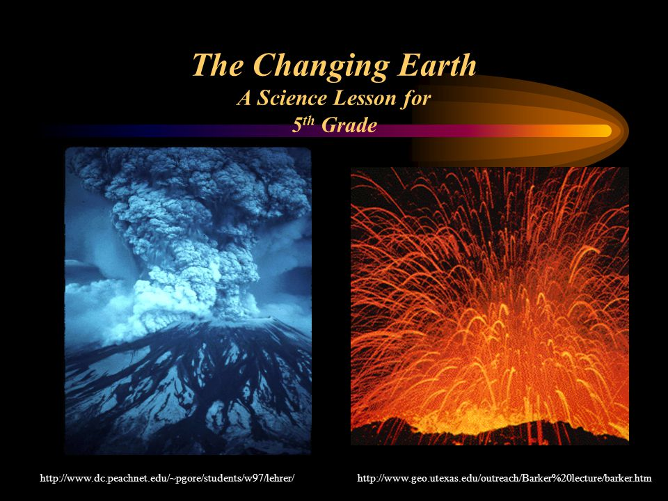 The Changing Earth A Science Lesson for 5 th Grade http://www.geo.utexas.edu/outreach/Barker%20lecture/barker.htmhttp://www.dc.peachnet.edu/~pgore/students/w97/lehrer/