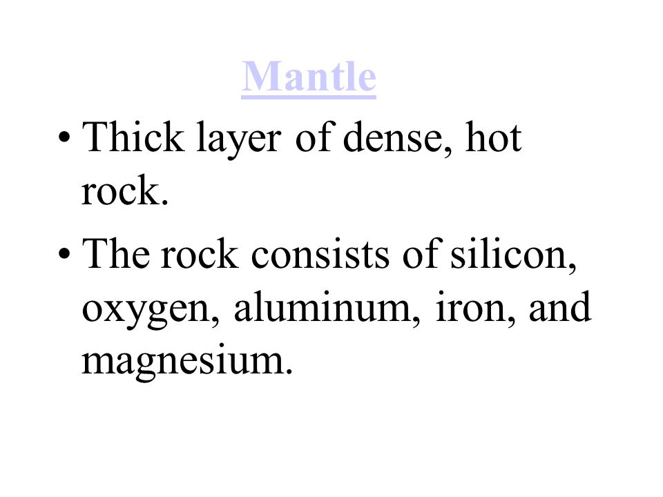 Thick layer of dense, hot rock. The rock consists of silicon, oxygen, aluminum, iron, and magnesium. Mantle