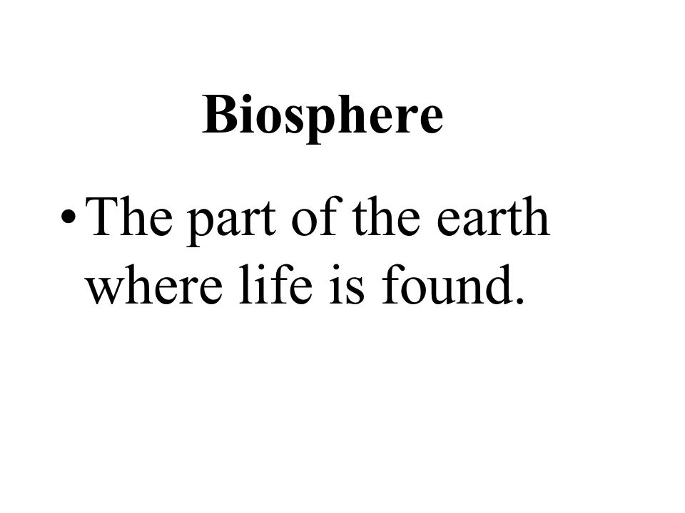 The part of the earth where life is found. Biosphere