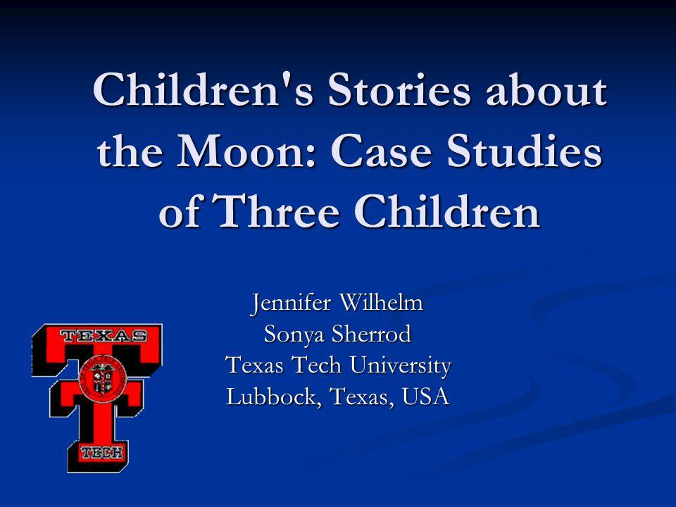 Children s Stories about the Moon: Case Studies of Three Children Jennifer Wilhelm Sonya Sherrod Texas Tech University Lubbock, Texas, USA