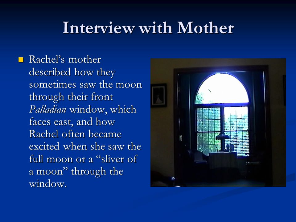Interview with Mother Rachel's mother described how they sometimes saw the moon through their front Palladian window, which faces east, and how Rachel often became excited when she saw the full moon or a sliver of a moon through the window.