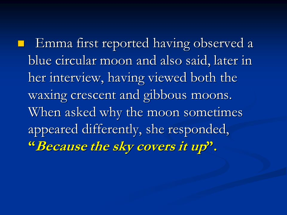 Emma first reported having observed a blue circular moon and also said, later in her interview, having viewed both the waxing crescent and gibbous moons.