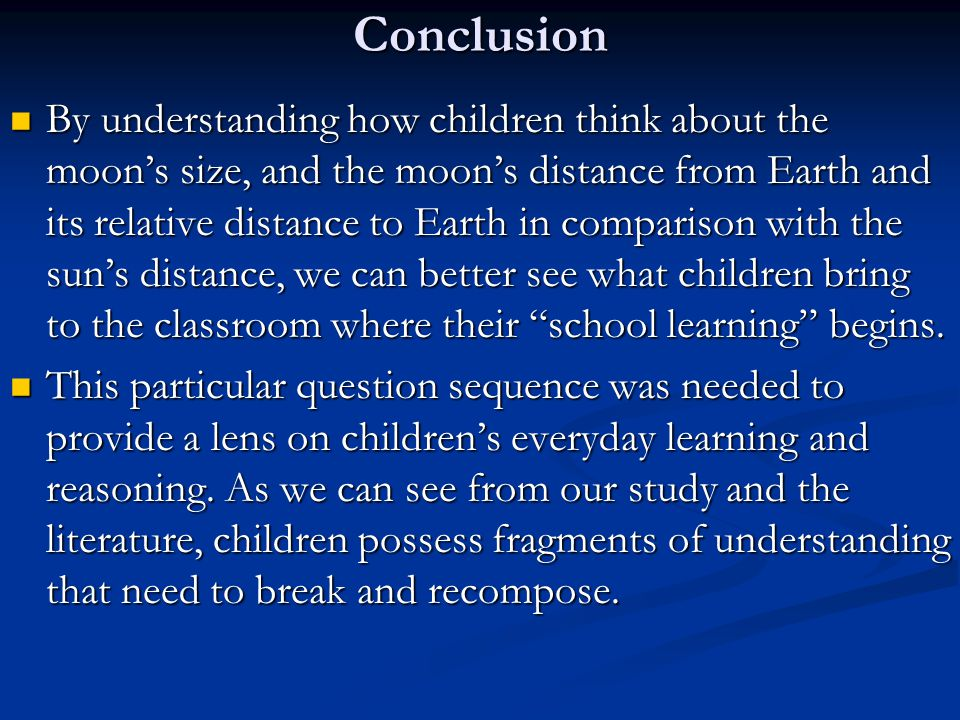 Conclusion By understanding how children think about the moon's size, and the moon's distance from Earth and its relative distance to Earth in comparison with the sun's distance, we can better see what children bring to the classroom where their school learning begins.