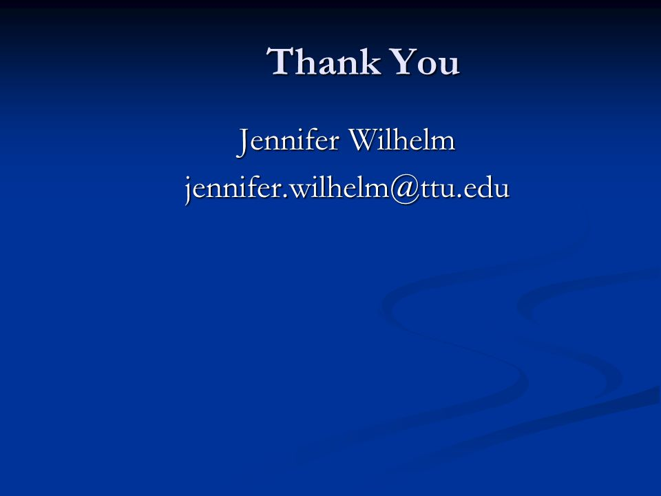 Thank You Jennifer Wilhelm jennifer.wilhelm@ttu.edu