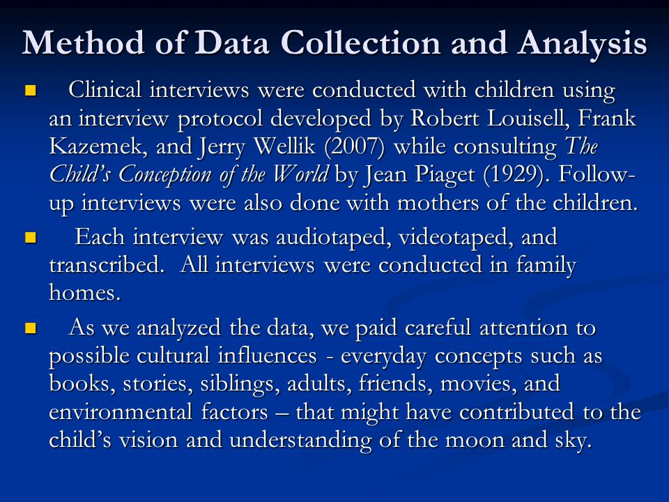 Method of Data Collection and Analysis Clinical interviews were conducted with children using an interview protocol developed by Robert Louisell, Frank Kazemek, and Jerry Wellik (2007) while consulting The Child's Conception of the World by Jean Piaget (1929).