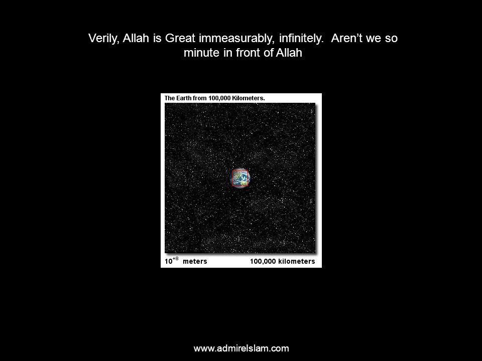www.admireIslam.com Verily, Allah is Great immeasurably, infinitely. Aren't we so minute in front of Allah