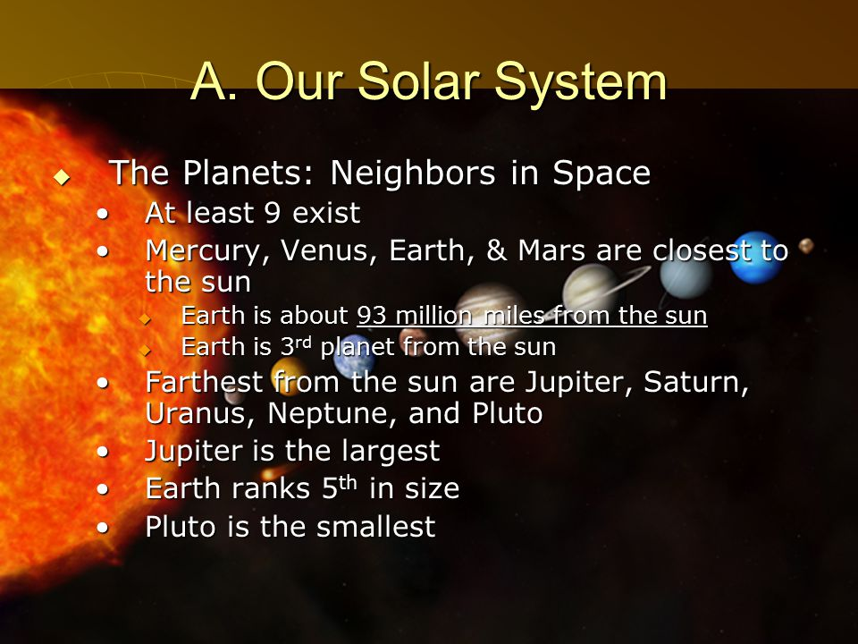 3 A. Our Solar System  The Planets: Neighbors in Space At least 9 existAt least 9 exist Mercury, Venus, Earth, & Mars are closest to the sunMercury,