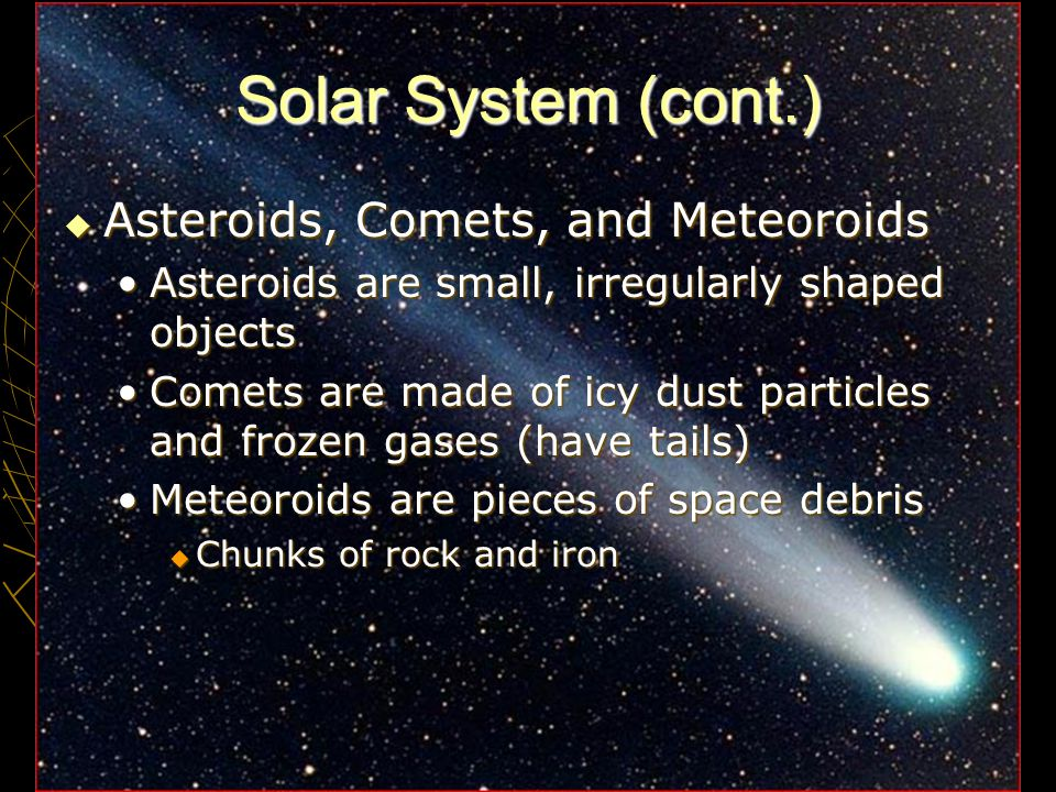 4 Solar System (cont.)  Asteroids, Comets, and Meteoroids Asteroids are small, irregularly shaped objectsAsteroids are small, irregularly shaped obje