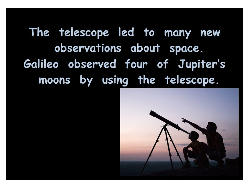 The telescope led to many new observations about space. Galileo observed four of Jupiter's moons by using the telescope.