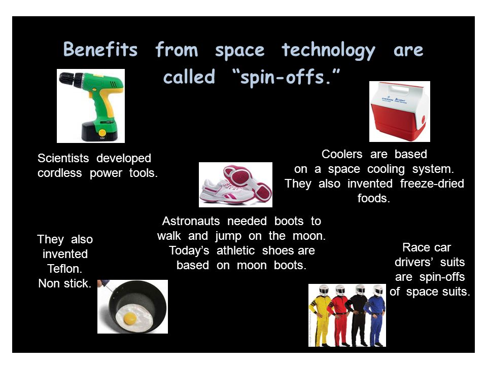 "Benefits from space technology are called ""spin-offs."" Scientists developed cordless power tools. Astronauts needed boots to walk and jump on the moon"