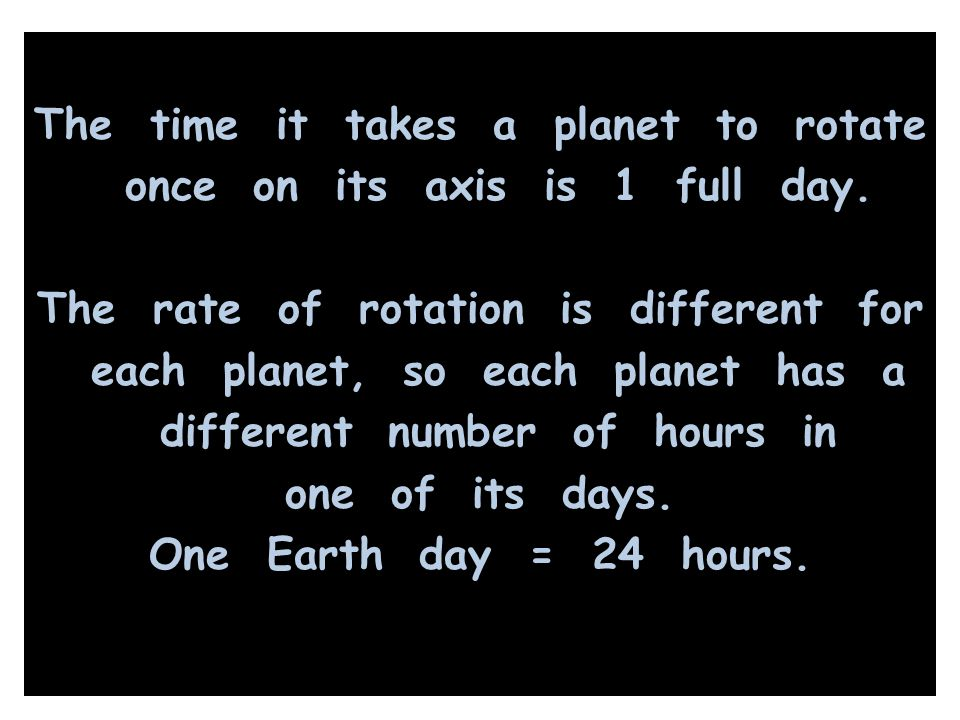 The time it takes a planet to rotate once on its axis is 1 full day. The rate of rotation is different for each planet, so each planet has a different
