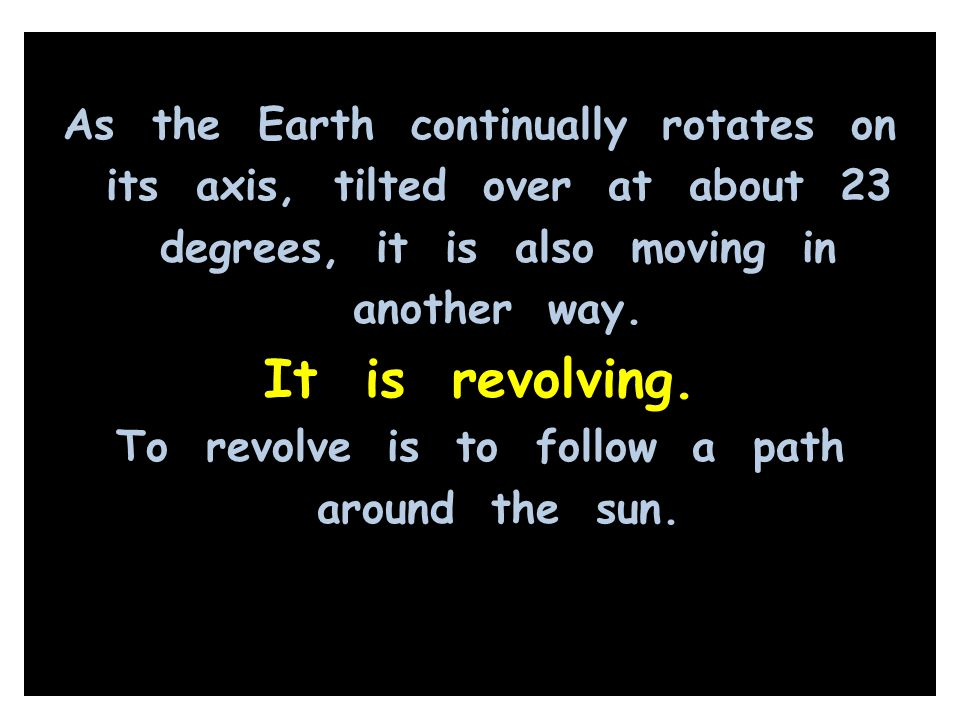 As the Earth continually rotates on its axis, tilted over at about 23 degrees, it is also moving in another way. It is revolving. To revolve is to fol