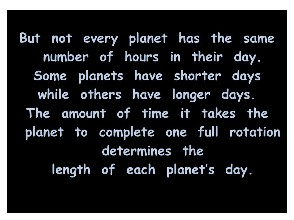 But not every planet has the same number of hours in their day. Some planets have shorter days while others have longer days. The amount of time it ta