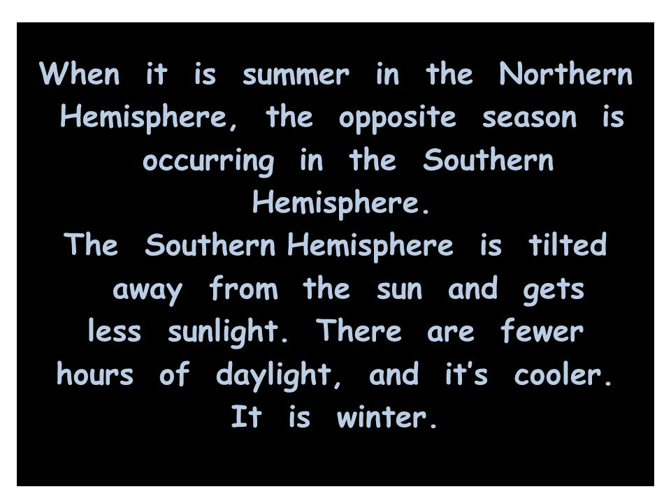 When it is summer in the Northern Hemisphere, the opposite season is occurring in the Southern Hemisphere. The Southern Hemisphere is tilted away from