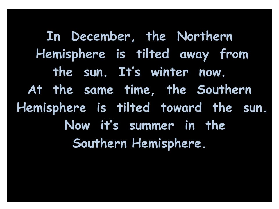 In December, the Northern Hemisphere is tilted away from the sun. It's winter now. At the same time, the Southern Hemisphere is tilted toward the sun.