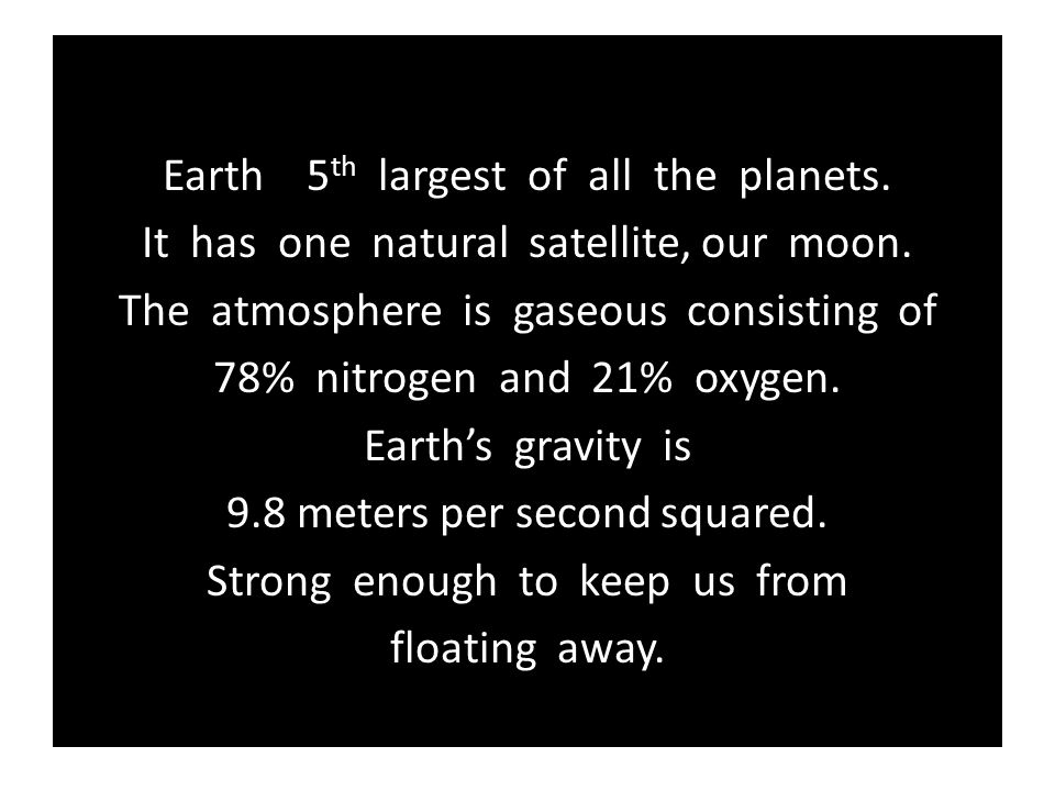Earth 5 th largest of all the planets. It has one natural satellite, our moon. The atmosphere is gaseous consisting of 78% nitrogen and 21% oxygen. Ea