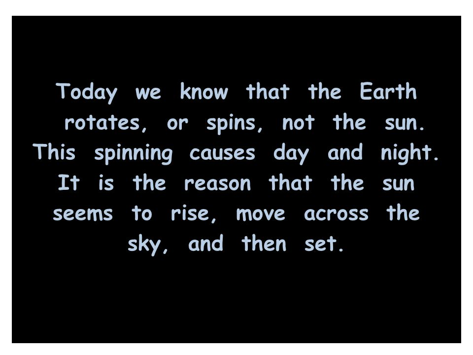 Today we know that the Earth rotates, or spins, not the sun. This spinning causes day and night. It is the reason that the sun seems to rise, move acr