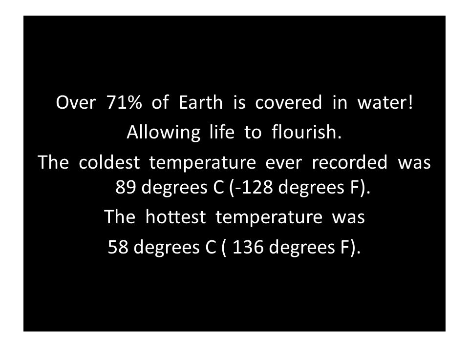 Over 71% of Earth is covered in water! Allowing life to flourish. The coldest temperature ever recorded was 89 degrees C (-128 degrees F). The hottest