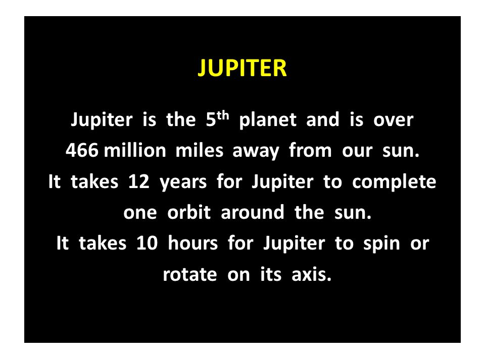 JUPITER Jupiter is the 5 th planet and is over 466 million miles away from our sun. It takes 12 years for Jupiter to complete one orbit around the sun