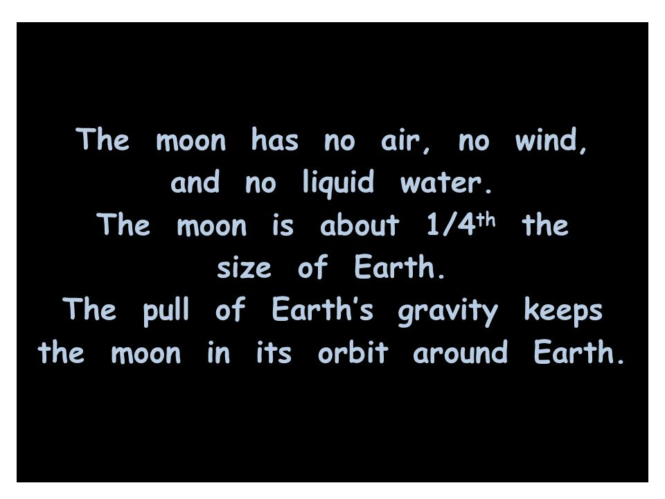 The moon has no air, no wind, and no liquid water. The moon is about 1/4 th the size of Earth. The pull of Earth's gravity keeps the moon in its orbit