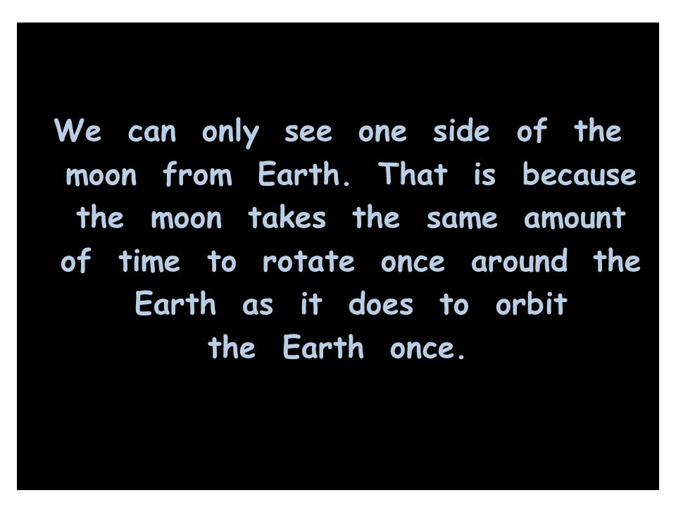 We can only see one side of the moon from Earth. That is because the moon takes the same amount of time to rotate once around the Earth as it does to