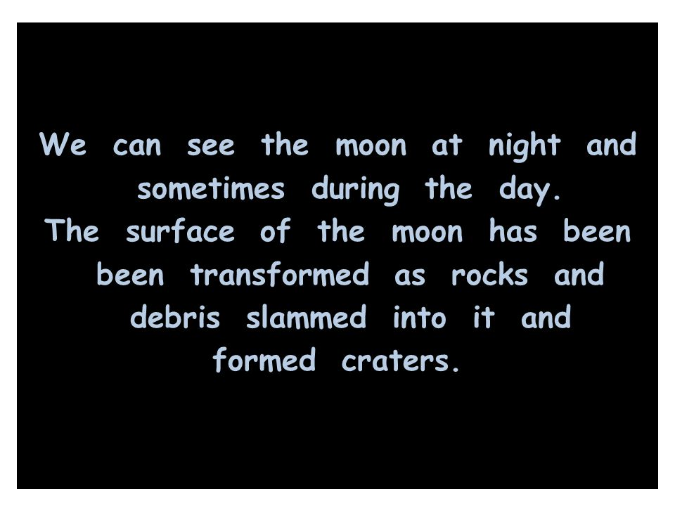 We can see the moon at night and sometimes during the day. The surface of the moon has been been transformed as rocks and debris slammed into it and f