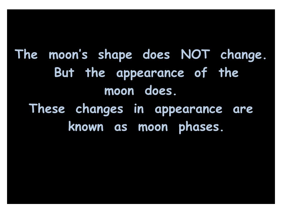 The moon's shape does NOT change. But the appearance of the moon does. These changes in appearance are known as moon phases.