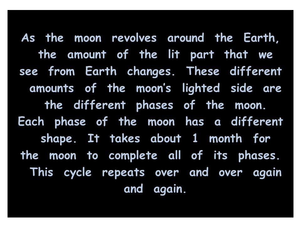 As the moon revolves around the Earth, the amount of the lit part that we see from Earth changes. These different amounts of the moon's lighted side a