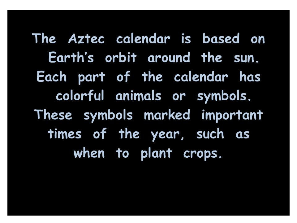 The Aztec calendar is based on Earth's orbit around the sun. Each part of the calendar has colorful animals or symbols. These symbols marked important