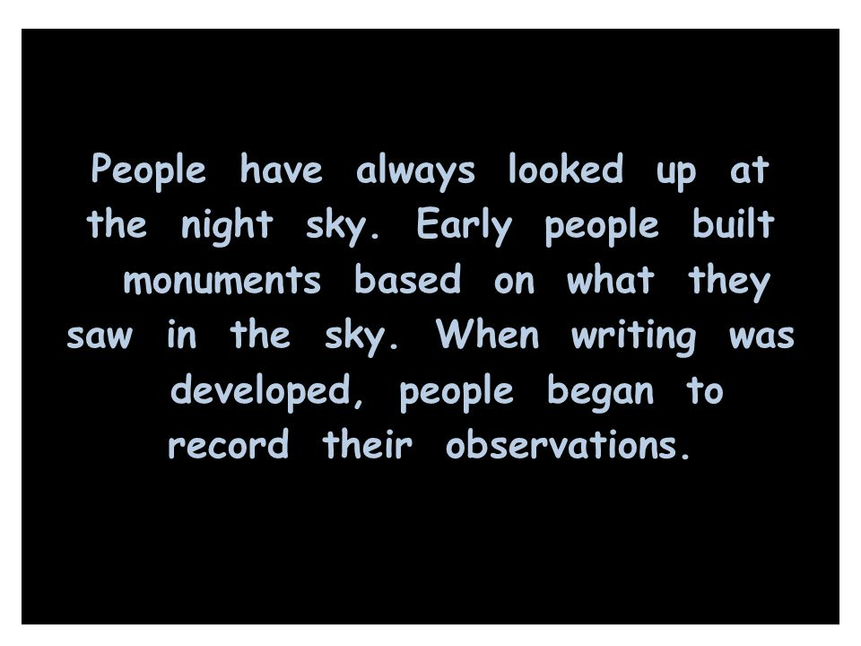 People have always looked up at the night sky. Early people built monuments based on what they saw in the sky. When writing was developed, people bega