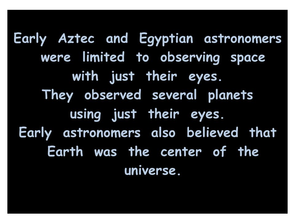 Early Aztec and Egyptian astronomers were limited to observing space with just their eyes. They observed several planets using just their eyes. Early