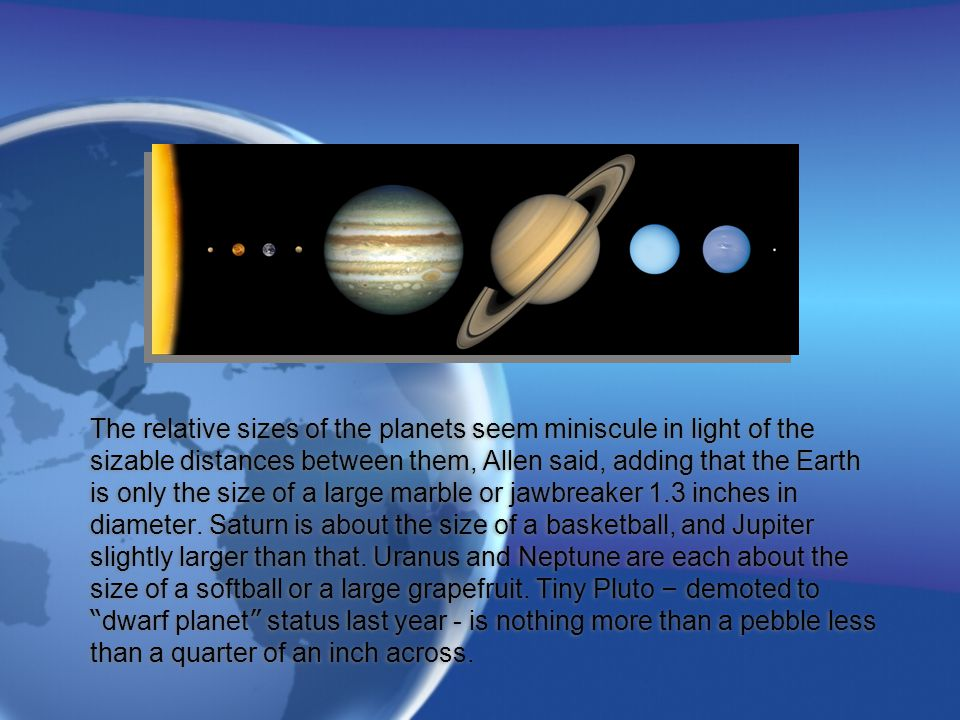 The relative sizes of the planets seem miniscule in light of the sizable distances between them, Allen said, adding that the Earth is only the size of a large marble or jawbreaker 1.3 inches in diameter.