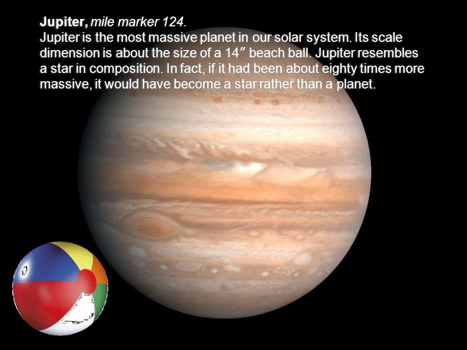 """Jupiter, mile marker 124. Jupiter is the most massive planet in our solar system. Its scale dimension is about the size of a 14 """" beach ball. Jupiter"""