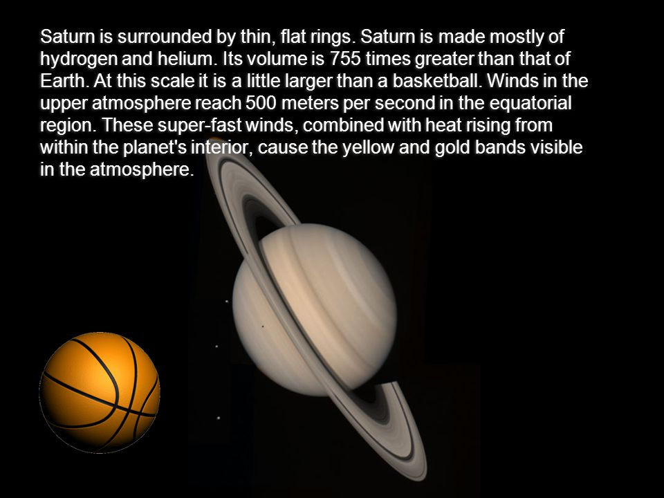 Saturn is surrounded by thin, flat rings.Saturn is made mostly of hydrogen and helium.
