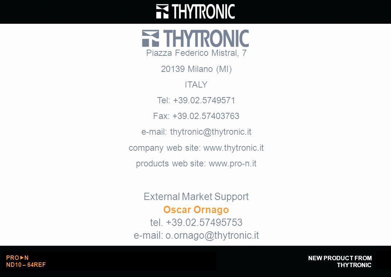NEW PRODUCT FROM THYTRONIC PRO  N ND10 – 64REF 8 Piazza Federico Mistral, 7 20139 Milano (MI) ITALY Tel: +39.02.5749571 Fax: +39.02.57403763 e-mail: thytronic@thytronic.it company web site: www.thytronic.it products web site: www.pro-n.it External Market Support Oscar Ornago tel.