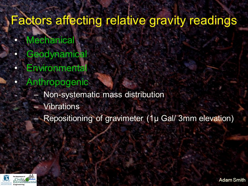 Adam Smith Factors affecting relative gravity readings Mechanical Geodynamical Environmental Anthropogenic –Non-systematic mass distribution –Vibrations –Repositioning of gravimeter (1µ Gal/ 3mm elevation)