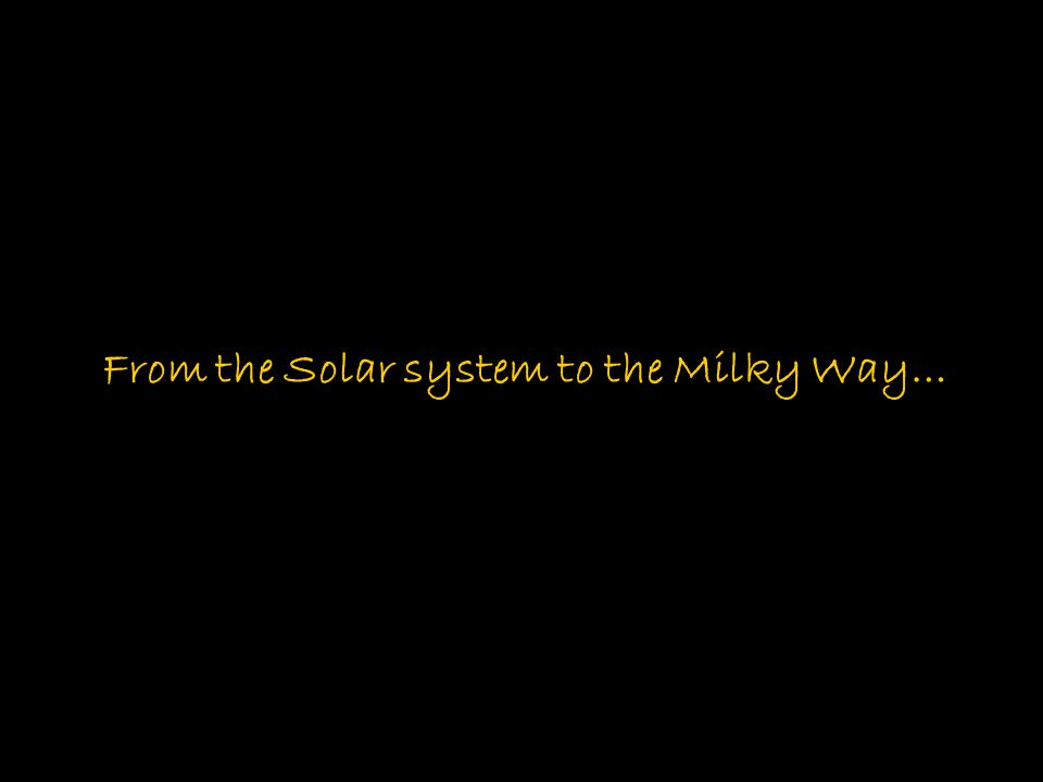 From the Solar system to the Milky Way…
