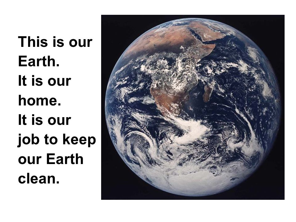 This is our Earth. It is our home. It is our job to keep our Earth clean.