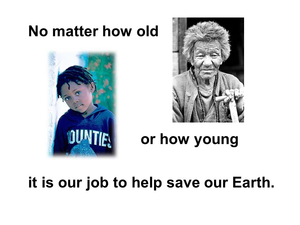 No matter how old or how young it is our job to help save our Earth.