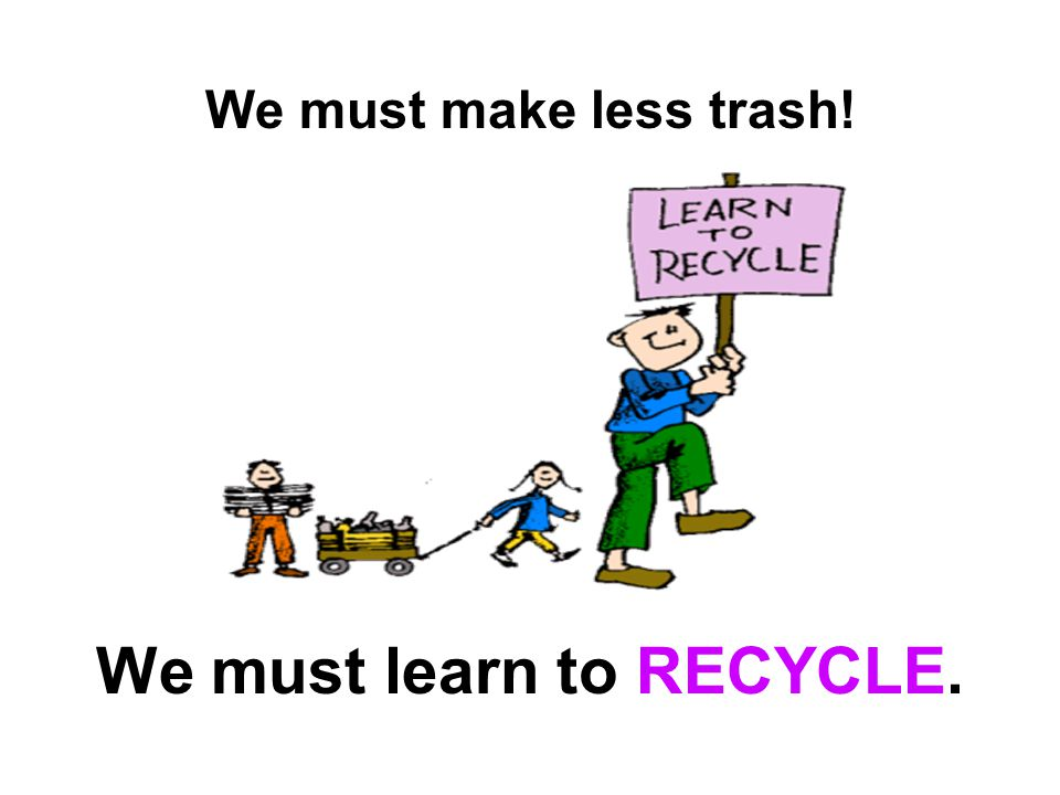 We must make less trash! We must learn to RECYCLE.