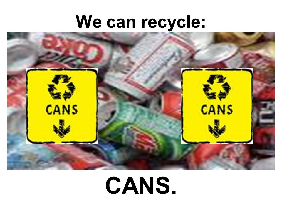We can recycle: CANS.