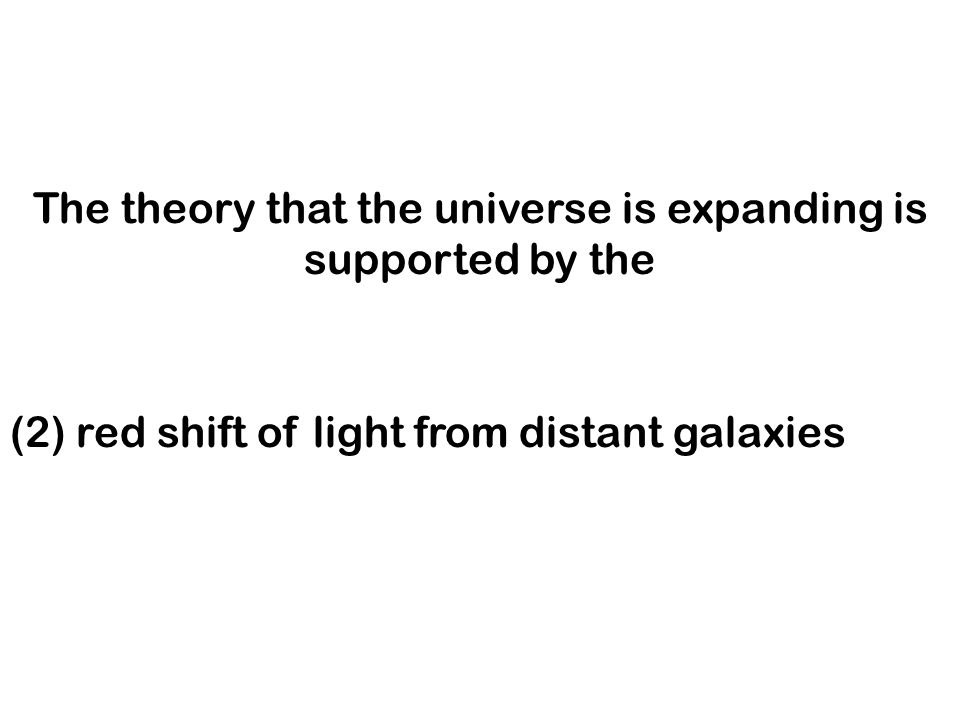 The theory that the universe is expanding is supported by the (1) blue shift of light from distant galaxies (2) red shift of light from distant galaxi
