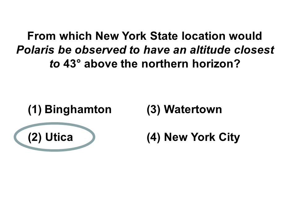 From which New York State location would Polaris be observed to have an altitude closest to 43° above the northern horizon? (1)Binghamton (3) Watertow