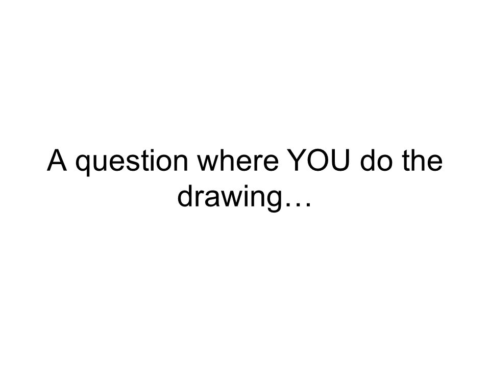 A question where YOU do the drawing…